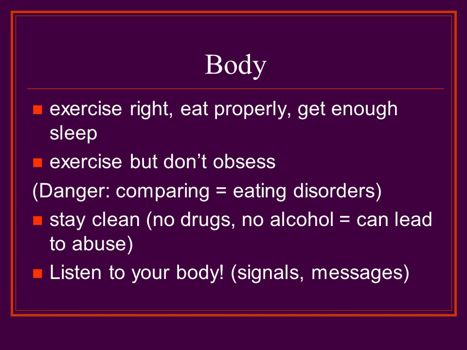 Body exercise right, eat properly, get enough sleep exercise but don't obsess (Danger: comparing = eating disorders) stay clean (no drugs, no alcohol = can lead to abuse) Listen to your body.