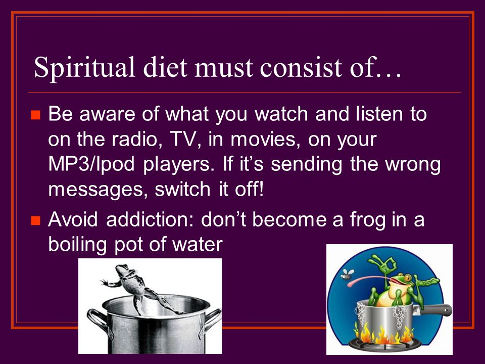 Spiritual diet must consist of… Be aware of what you watch and listen to on the radio, TV, in movies, on your MP3/Ipod players.