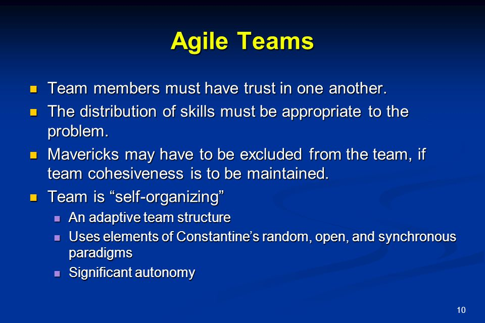 10 Agile Teams Team members must have trust in one another. Team members must have trust in one another. The distribution of skills must be appropriat