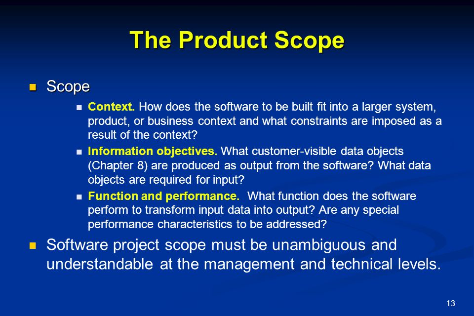13 The Product Scope Scope Scope Context. How does the software to be built fit into a larger system, product, or business context and what constraint