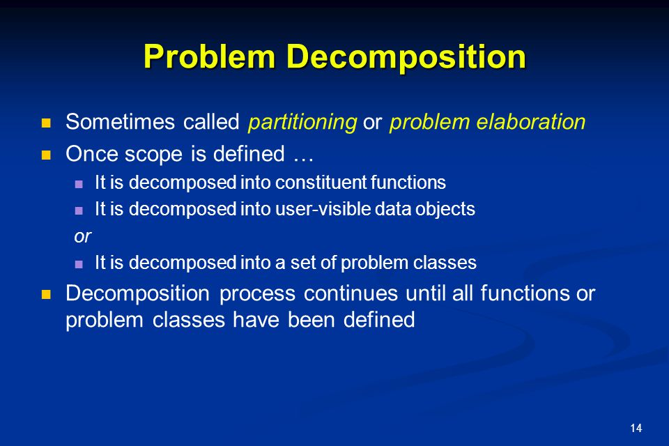 14 Problem Decomposition Sometimes called partitioning or problem elaboration Once scope is defined … It is decomposed into constituent functions It i