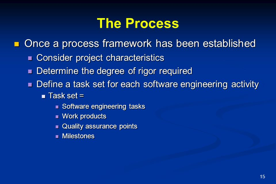 15 The Process Once a process framework has been established Once a process framework has been established Consider project characteristics Consider p