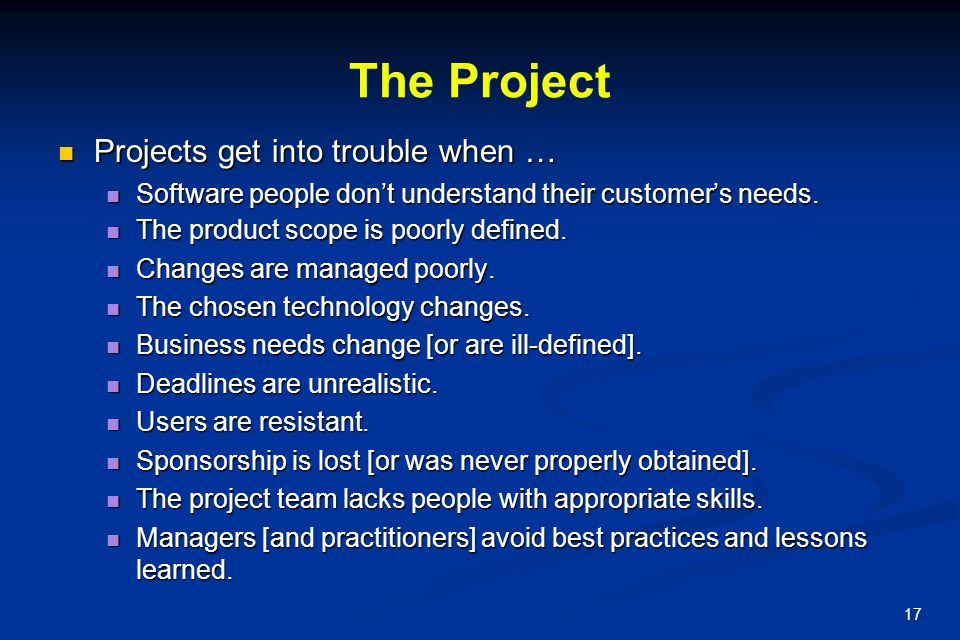 17 The Project Projects get into trouble when … Projects get into trouble when … Software people don't understand their customer's needs. Software peo