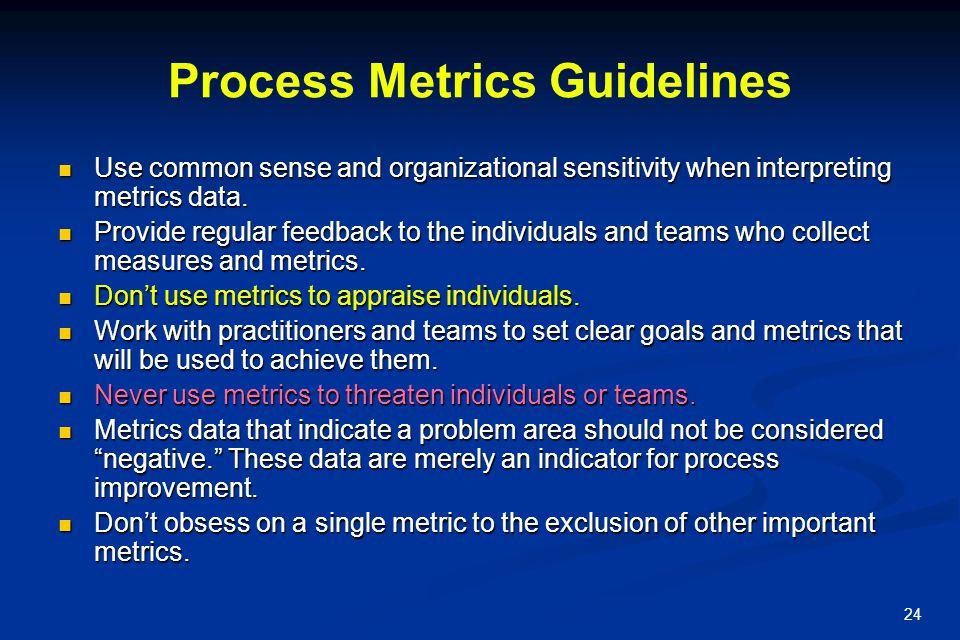 24 Process Metrics Guidelines Use common sense and organizational sensitivity when interpreting metrics data. Use common sense and organizational sens