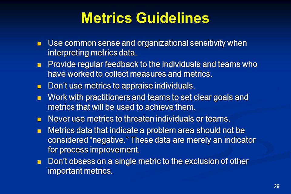 29 Metrics Guidelines Use common sense and organizational sensitivity when interpreting metrics data. Use common sense and organizational sensitivity