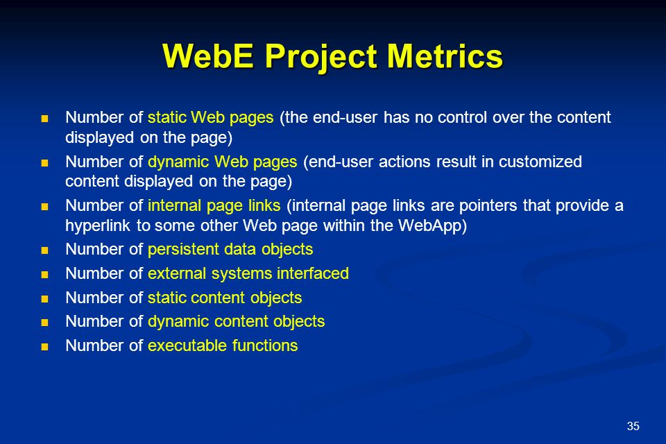 35 WebE Project Metrics Number of static Web pages (the end-user has no control over the content displayed on the page) Number of dynamic Web pages (e