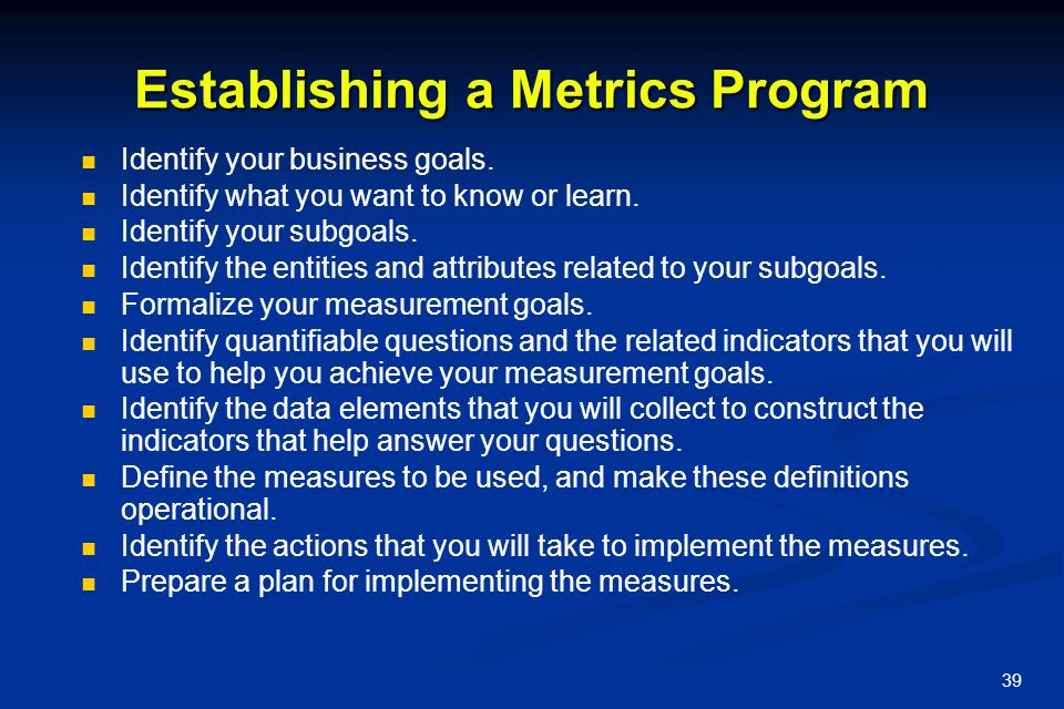 39 Establishing a Metrics Program Identify your business goals. Identify what you want to know or learn. Identify your subgoals. Identify the entities
