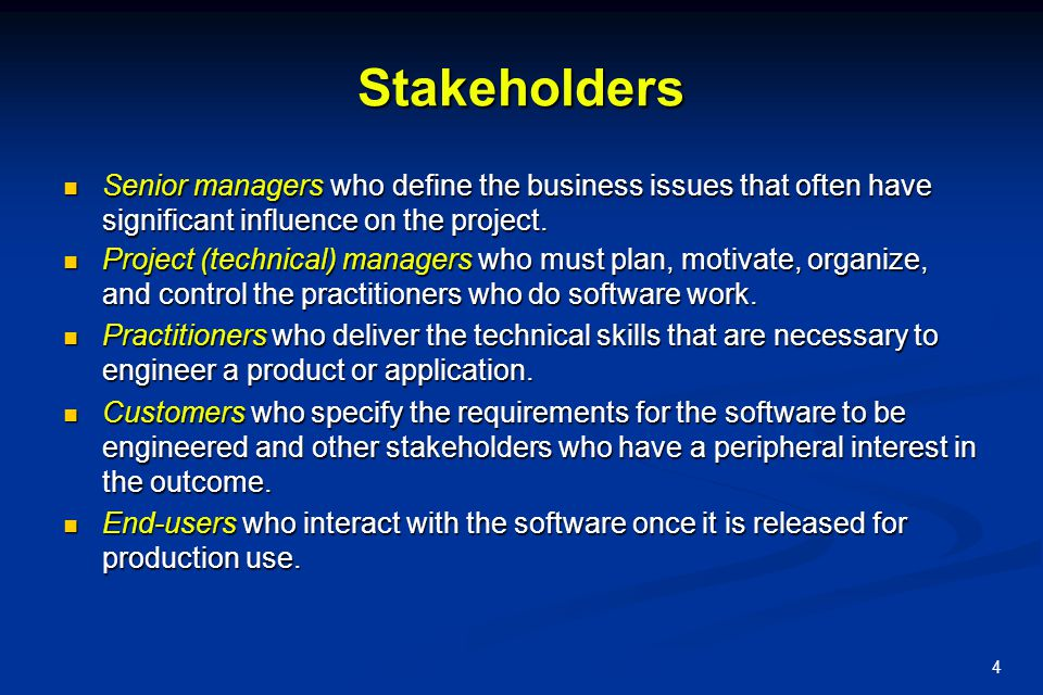 4 Stakeholders Senior managers who define the business issues that often have significant influence on the project. Senior managers who define the bus