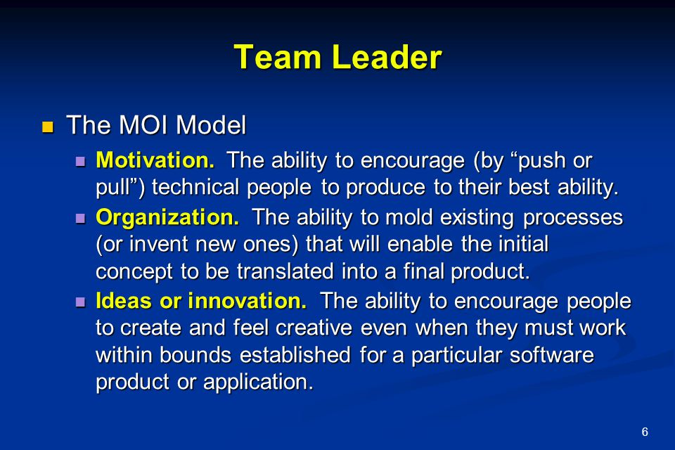 """6 Team Leader The MOI Model The MOI Model Motivation. The ability to encourage (by """"push or pull"""") technical people to produce to their best ability."""