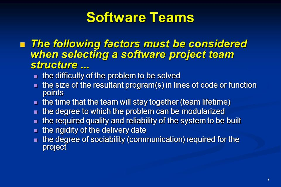 7 Software Teams The following factors must be considered when selecting a software project team structure... The following factors must be considered