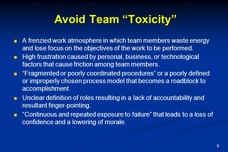 """9 Avoid Team """"Toxicity"""" Avoid Team """"Toxicity"""" A frenzied work atmosphere in which team members waste energy and lose focus on the objectives of the wo"""