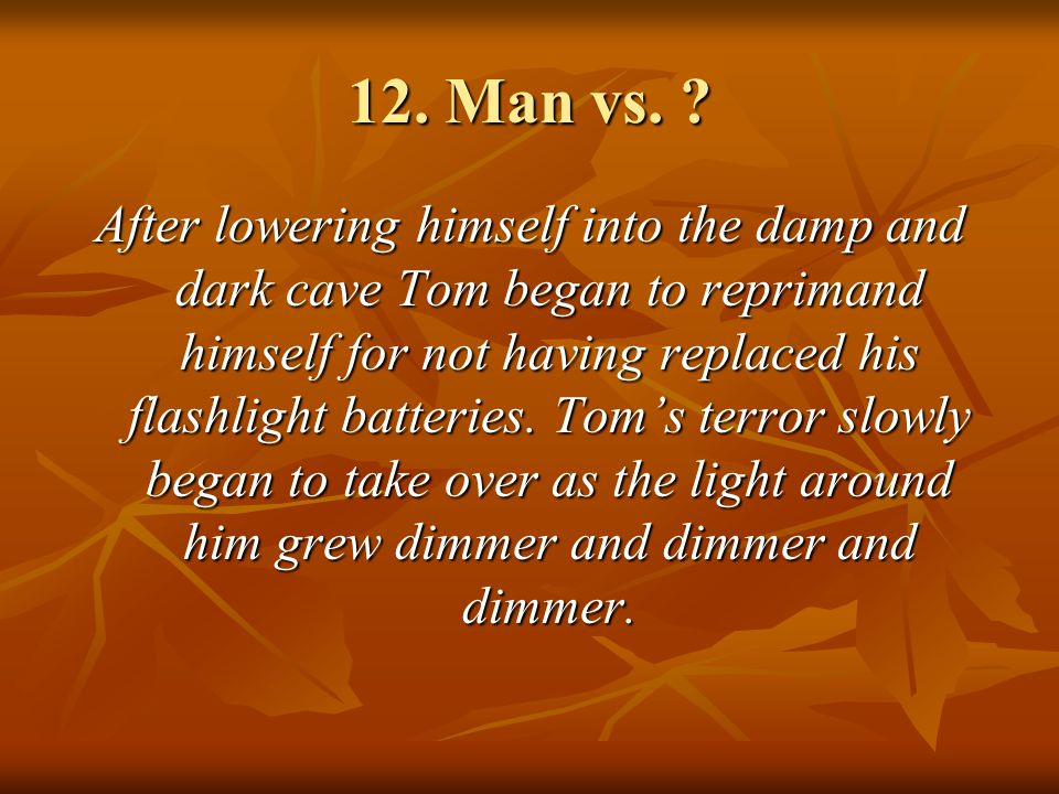 12. Man vs. ? After lowering himself into the damp and dark cave Tom began to reprimand himself for not having replaced his flashlight batteries. Tom'