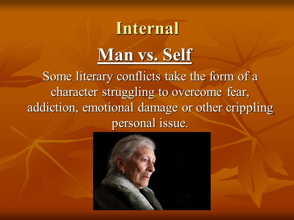 Internal Man vs. Self Some literary conflicts take the form of a character struggling to overcome fear, addiction, emotional damage or other crippling