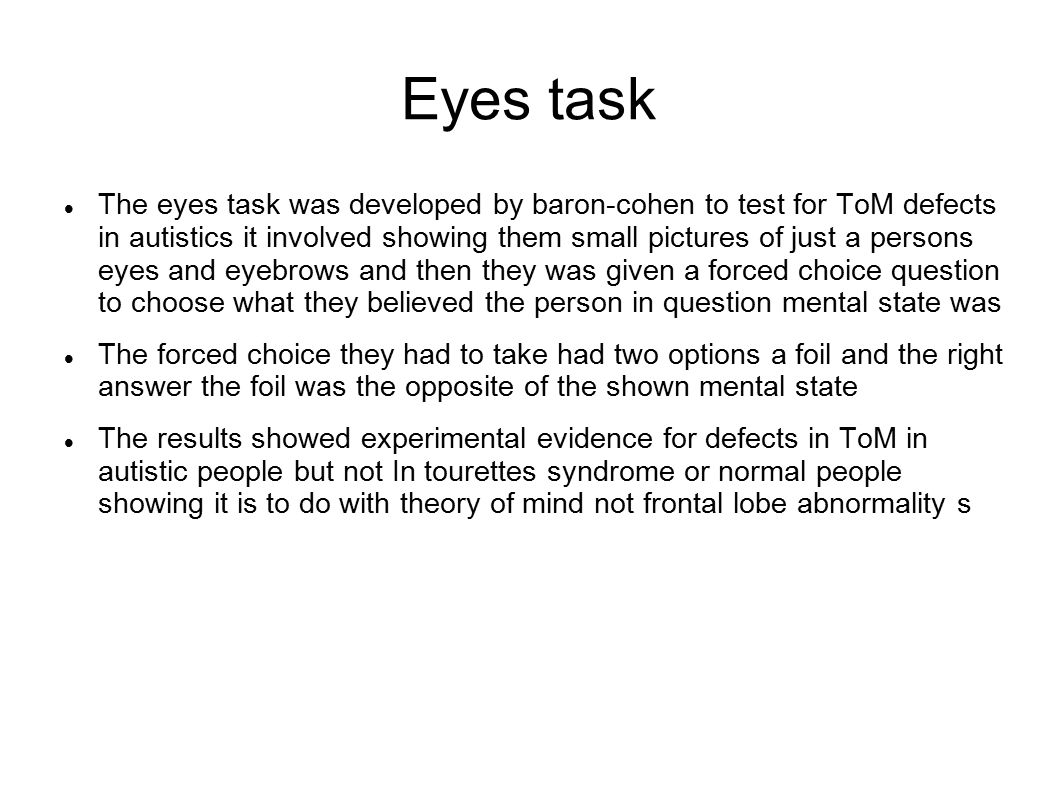 Eyes task The eyes task was developed by baron-cohen to test for ToM defects in autistics it involved showing them small pictures of just a persons eyes and eyebrows and then they was given a forced choice question to choose what they believed the person in question mental state was The forced choice they had to take had two options a foil and the right answer the foil was the opposite of the shown mental state The results showed experimental evidence for defects in ToM in autistic people but not In tourettes syndrome or normal people showing it is to do with theory of mind not frontal lobe abnormality s