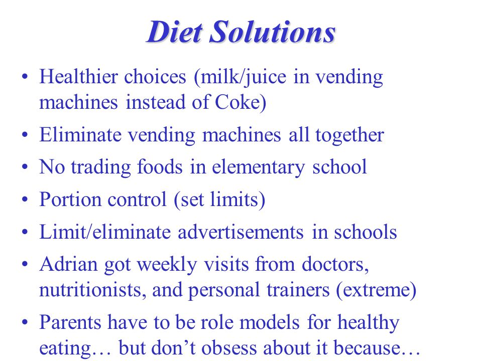Diet Solutions Healthier choices (milk/juice in vending machines instead of Coke) Eliminate vending machines all together No trading foods in elementary school Portion control (set limits) Limit/eliminate advertisements in schools Adrian got weekly visits from doctors, nutritionists, and personal trainers (extreme) Parents have to be role models for healthy eating… but don't obsess about it because…