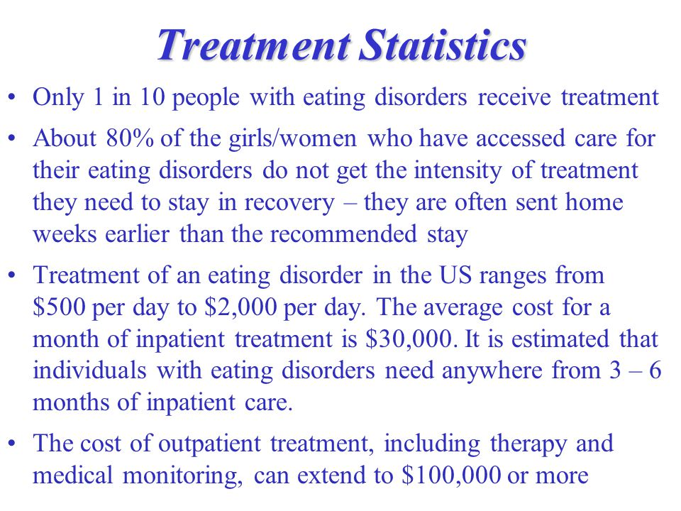 Treatment Statistics Only 1 in 10 people with eating disorders receive treatment About 80% of the girls/women who have accessed care for their eating disorders do not get the intensity of treatment they need to stay in recovery – they are often sent home weeks earlier than the recommended stay Treatment of an eating disorder in the US ranges from $500 per day to $2,000 per day.