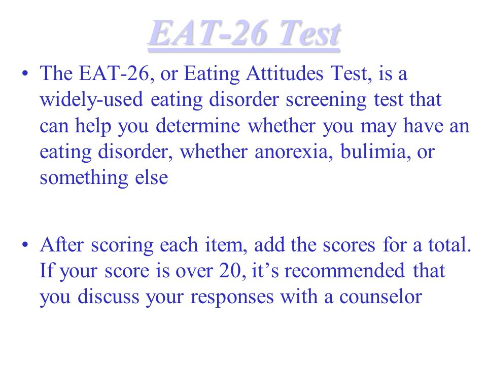 EAT-26 Test EAT-26 Test The EAT-26, or Eating Attitudes Test, is a widely-used eating disorder screening test that can help you determine whether you may have an eating disorder, whether anorexia, bulimia, or something else After scoring each item, add the scores for a total.
