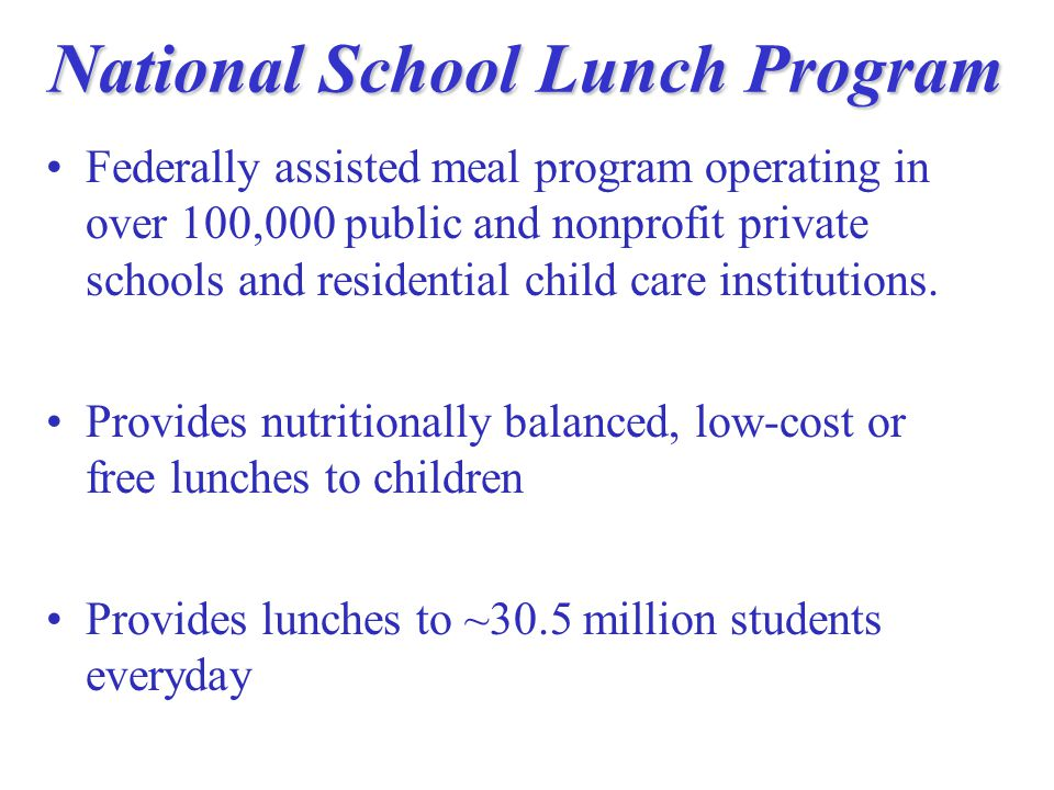 National School Lunch Program Federally assisted meal program operating in over 100,000 public and nonprofit private schools and residential child care institutions.