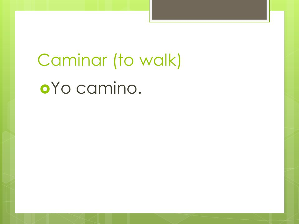 Caminar (to walk)  Yo camino.
