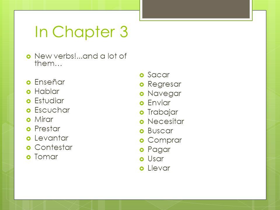 In Chapter 3  New verbs!...and a lot of them…  Enseñar  Hablar  Estudiar  Escuchar  Mirar  Prestar  Levantar  Contestar  Tomar  Sacar  Reg