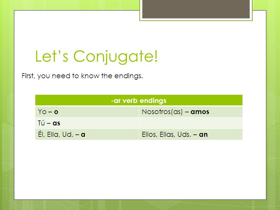 Let's Conjugate! -ar verb endings Yo – o Nosotros(as) – amos Tú – as Él, Ella, Ud. – a Ellos, Ellas, Uds. – an First, you need to know the endings.