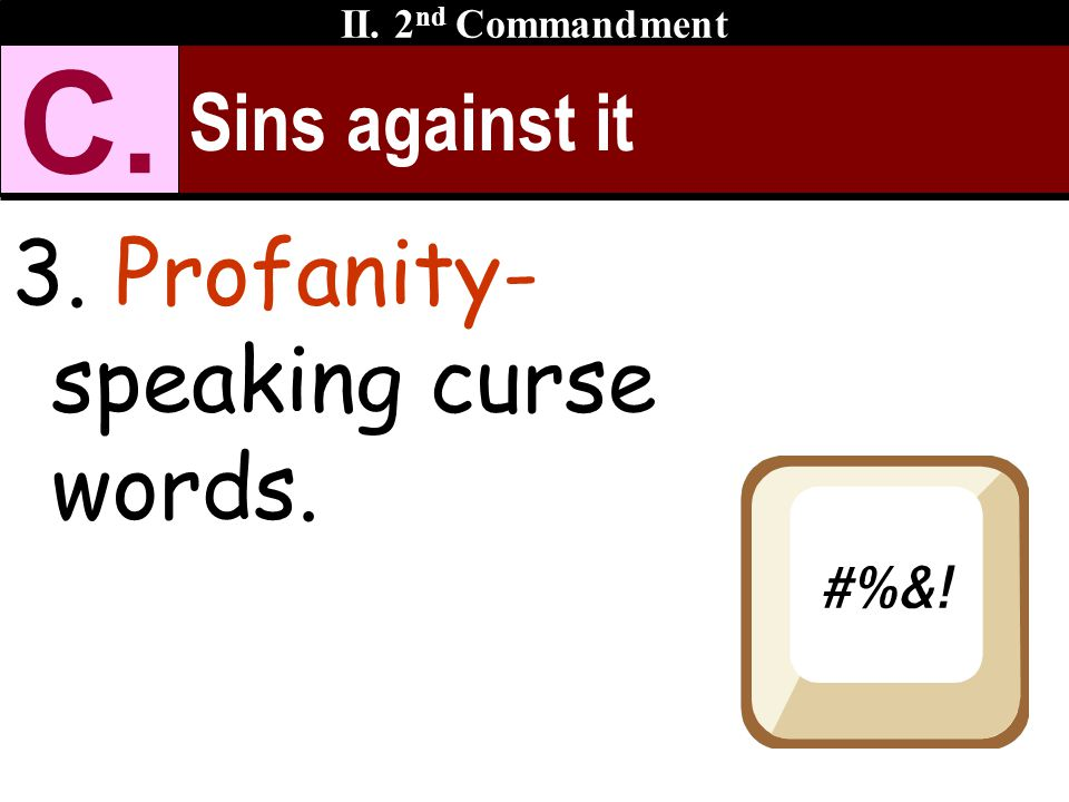 Sins against it 3. Profanity- speaking curse words. II. 2 nd Commandment C.