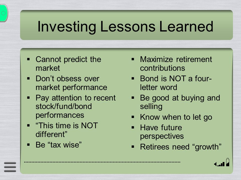 Investing Lessons Learned  Cannot predict the market  Don't obsess over market performance  Pay attention to recent stock/fund/bond performances  This time is NOT different  Be tax wise  Maximize retirement contributions  Bond is NOT a four- letter word  Be good at buying and selling  Know when to let go  Have future perspectives  Retirees need growth