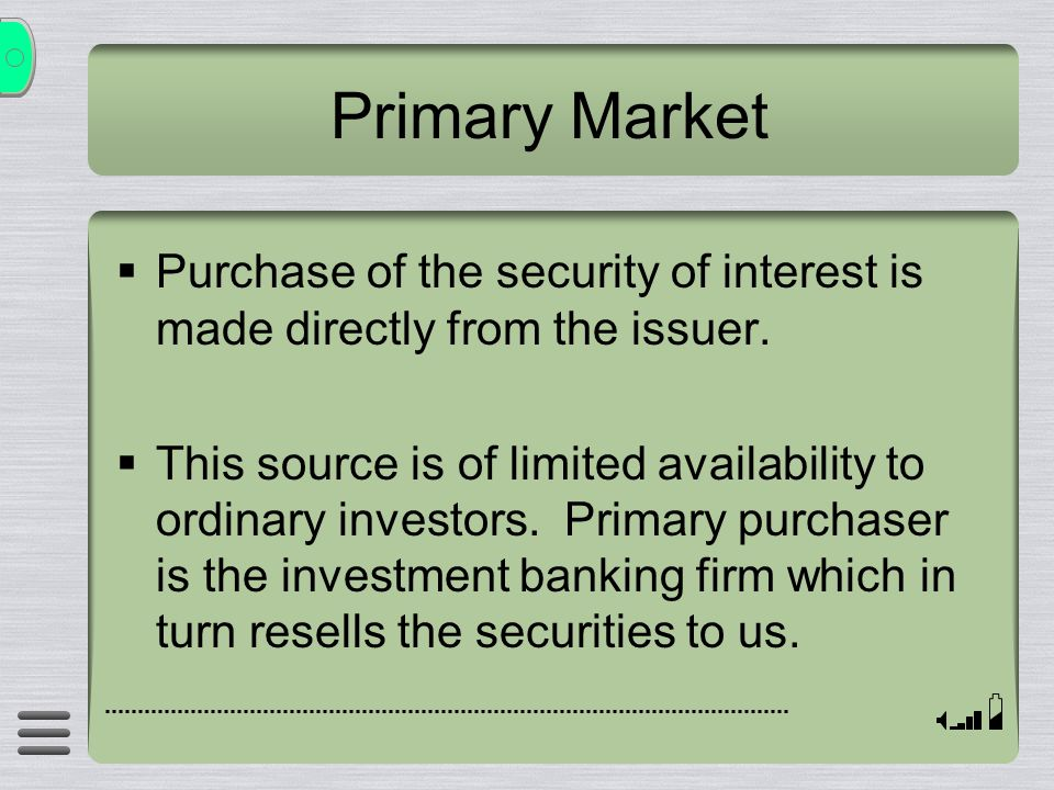 Primary Market  Purchase of the security of interest is made directly from the issuer.  This source is of limited availability to ordinary investors