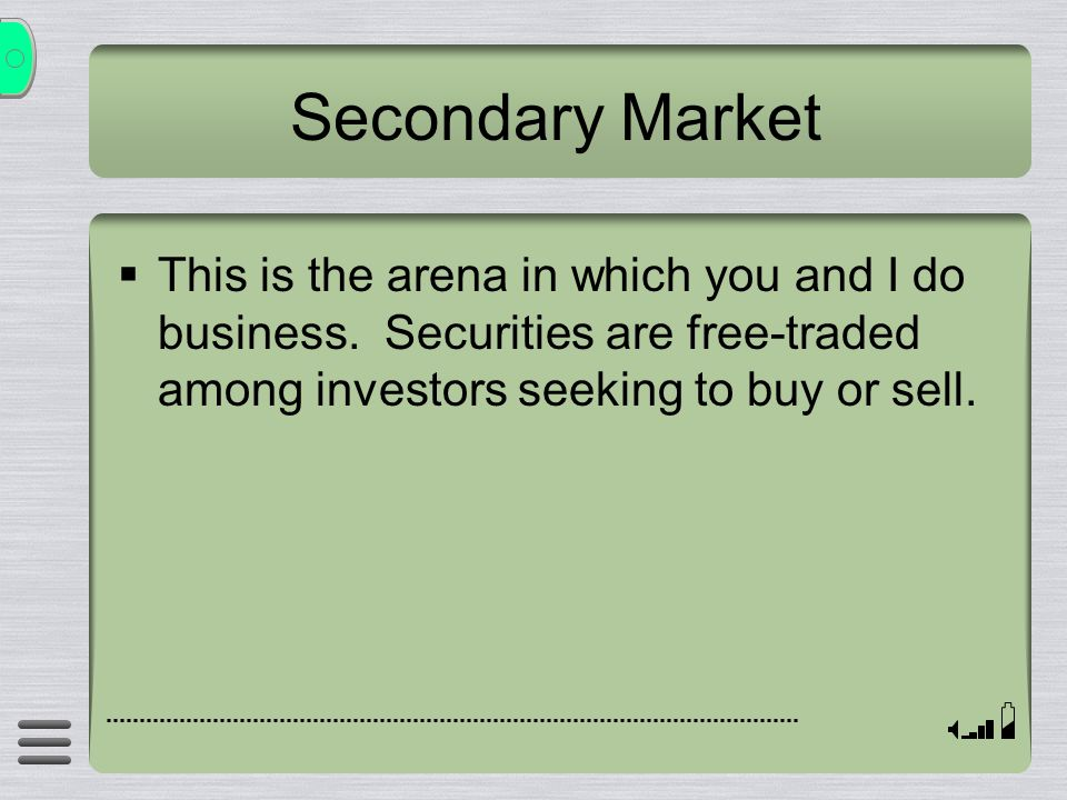 Secondary Market  This is the arena in which you and I do business. Securities are free-traded among investors seeking to buy or sell.