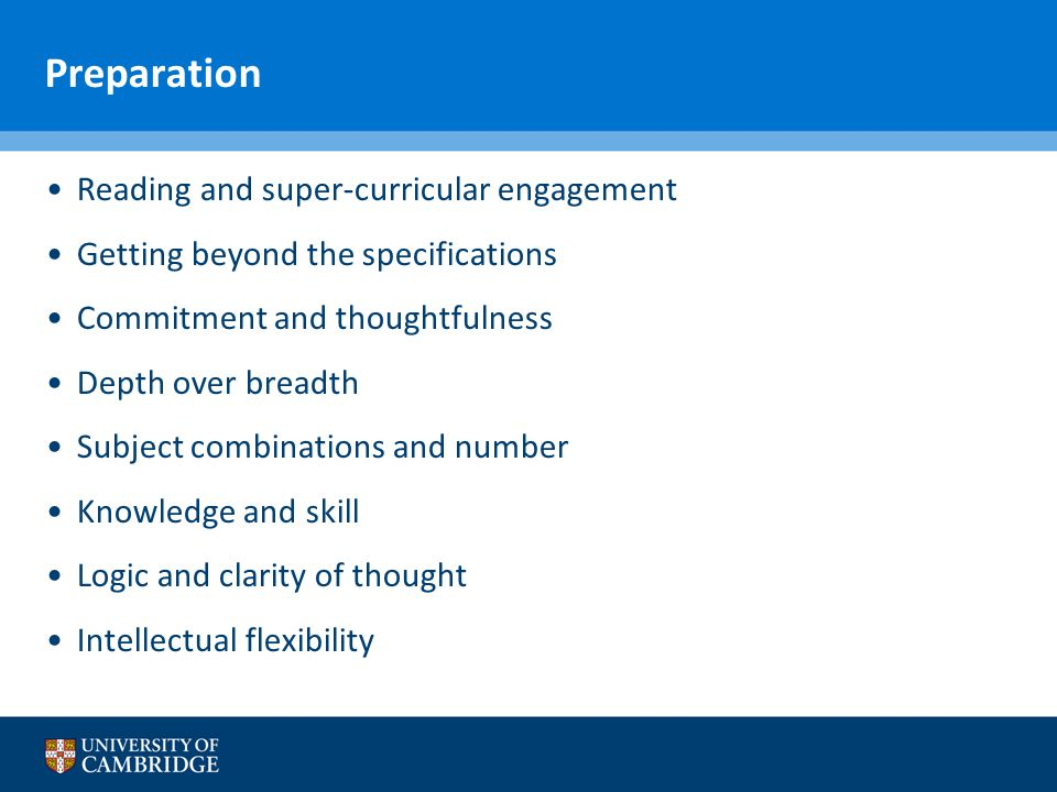 Preparation Reading and super-curricular engagement Getting beyond the specifications Commitment and thoughtfulness Depth over breadth Subject combinations and number Knowledge and skill Logic and clarity of thought Intellectual flexibility
