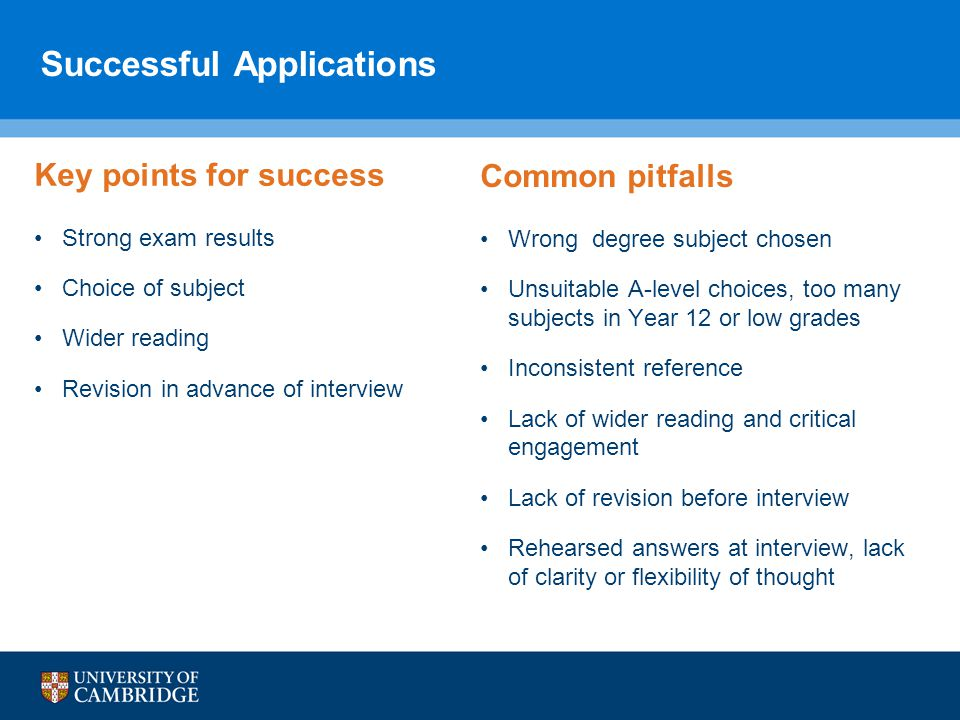Successful Applications Key points for success Strong exam results Choice of subject Wider reading Revision in advance of interview Common pitfalls Wrong degree subject chosen Unsuitable A-level choices, too many subjects in Year 12 or low grades Inconsistent reference Lack of wider reading and critical engagement Lack of revision before interview Rehearsed answers at interview, lack of clarity or flexibility of thought