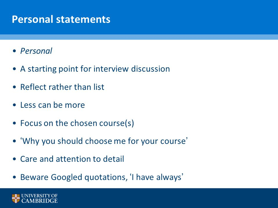 Personal statements Personal A starting point for interview discussion Reflect rather than list Less can be more Focus on the chosen course(s) 'Why you should choose me for your course' Care and attention to detail Beware Googled quotations, 'I have always'