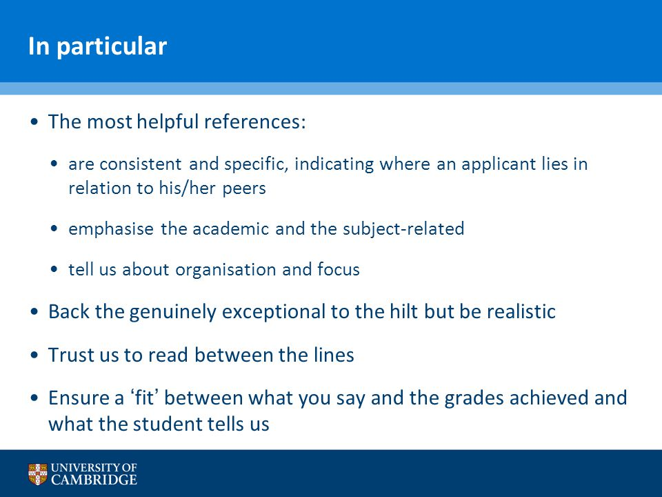 In particular The most helpful references: are consistent and specific, indicating where an applicant lies in relation to his/her peers emphasise the academic and the subject-related tell us about organisation and focus Back the genuinely exceptional to the hilt but be realistic Trust us to read between the lines Ensure a 'fit' between what you say and the grades achieved and what the student tells us