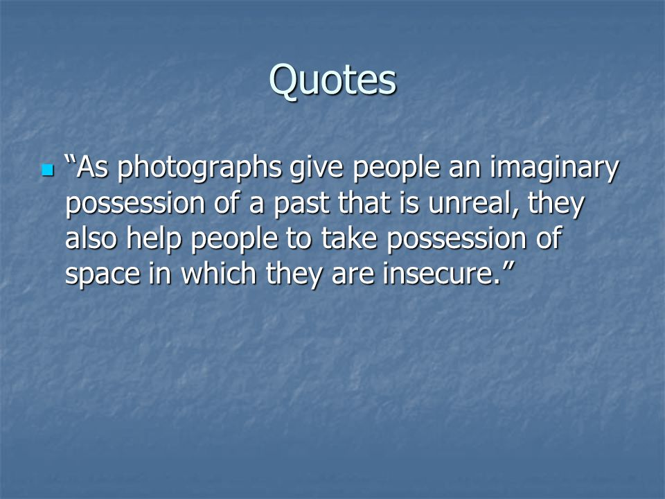 Quotes As photographs give people an imaginary possession of a past that is unreal, they also help people to take possession of space in which they are insecure. As photographs give people an imaginary possession of a past that is unreal, they also help people to take possession of space in which they are insecure.