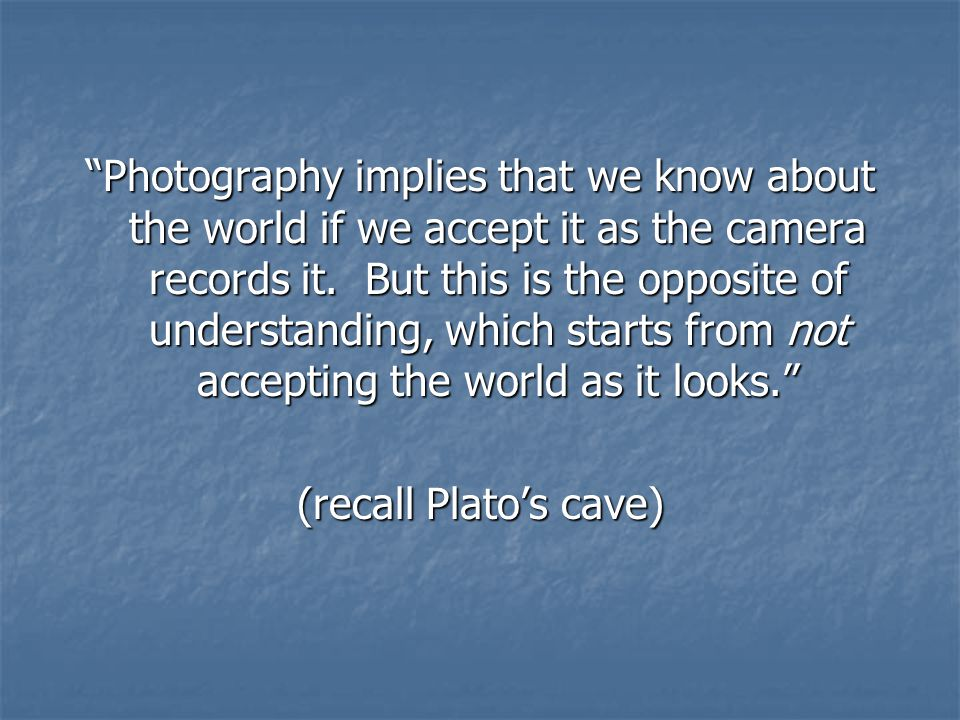 Photography implies that we know about the world if we accept it as the camera records it.
