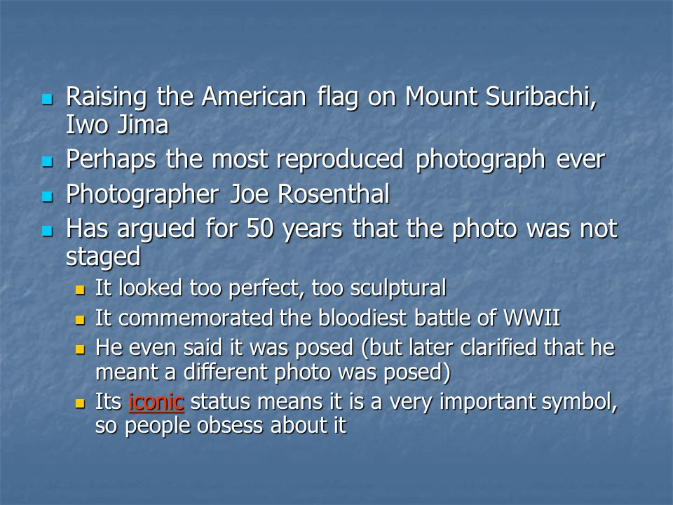 Raising the American flag on Mount Suribachi, Iwo Jima Raising the American flag on Mount Suribachi, Iwo Jima Perhaps the most reproduced photograph ever Perhaps the most reproduced photograph ever Photographer Joe Rosenthal Photographer Joe Rosenthal Has argued for 50 years that the photo was not staged Has argued for 50 years that the photo was not staged It looked too perfect, too sculptural It looked too perfect, too sculptural It commemorated the bloodiest battle of WWII It commemorated the bloodiest battle of WWII He even said it was posed (but later clarified that he meant a different photo was posed) He even said it was posed (but later clarified that he meant a different photo was posed) Its iconic status means it is a very important symbol, so people obsess about it Its iconic status means it is a very important symbol, so people obsess about it