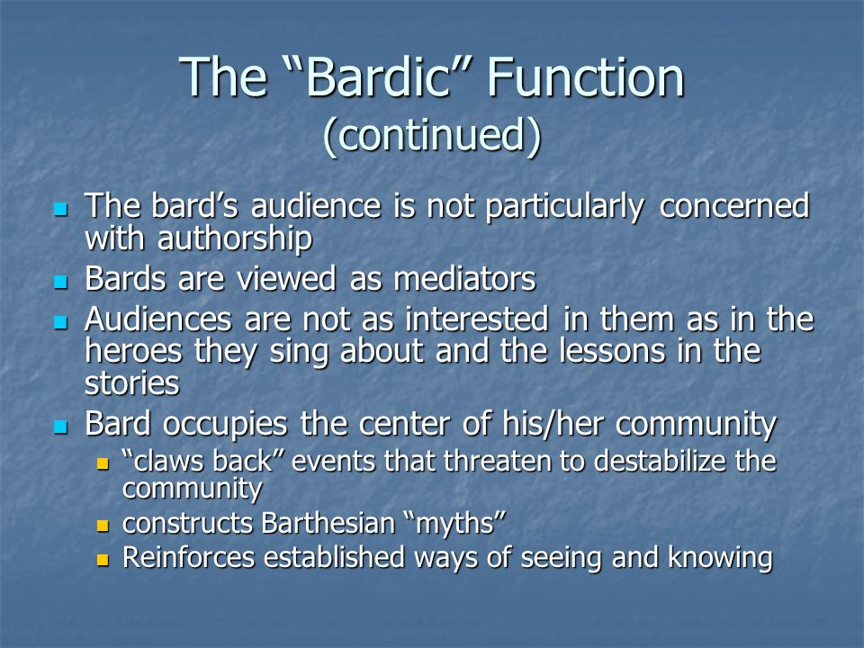 The Bardic Function (continued) The bard's audience is not particularly concerned with authorship The bard's audience is not particularly concerned with authorship Bards are viewed as mediators Bards are viewed as mediators Audiences are not as interested in them as in the heroes they sing about and the lessons in the stories Audiences are not as interested in them as in the heroes they sing about and the lessons in the stories Bard occupies the center of his/her community Bard occupies the center of his/her community claws back events that threaten to destabilize the community claws back events that threaten to destabilize the community constructs Barthesian myths constructs Barthesian myths Reinforces established ways of seeing and knowing Reinforces established ways of seeing and knowing