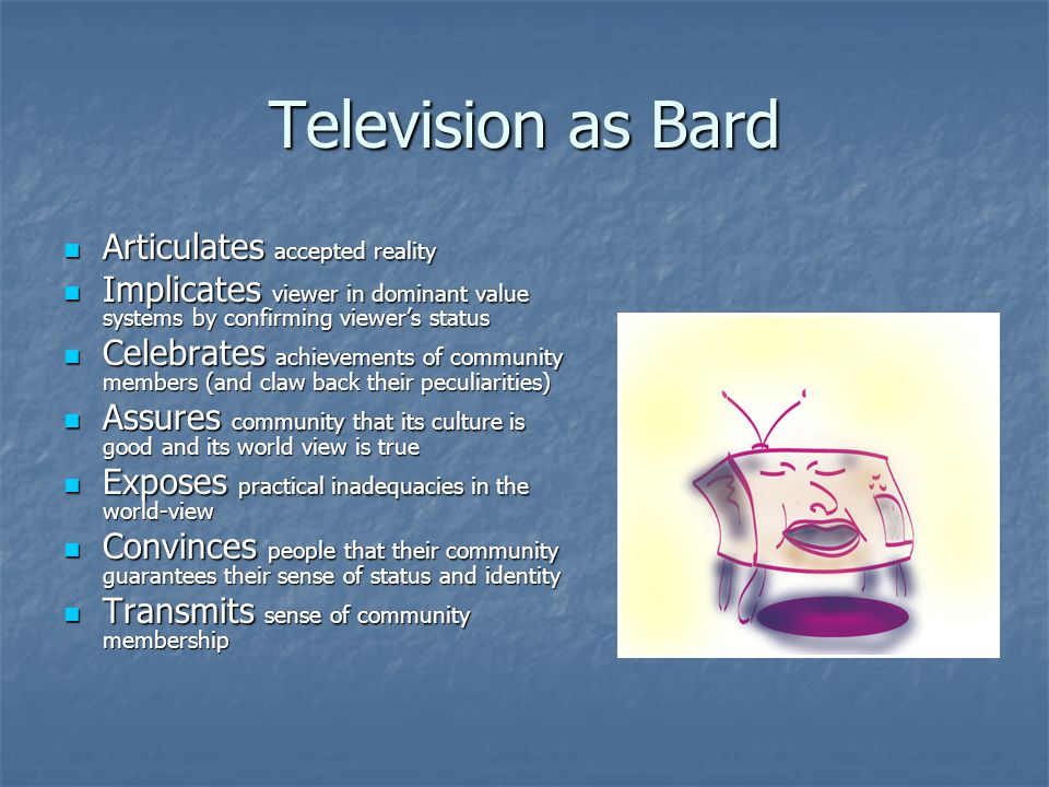 Television as Bard Articulates accepted reality Articulates accepted reality Implicates viewer in dominant value systems by confirming viewer's status Implicates viewer in dominant value systems by confirming viewer's status Celebrates achievements of community members (and claw back their peculiarities) Celebrates achievements of community members (and claw back their peculiarities) Assures community that its culture is good and its world view is true Assures community that its culture is good and its world view is true Exposes practical inadequacies in the world-view Exposes practical inadequacies in the world-view Convinces people that their community guarantees their sense of status and identity Convinces people that their community guarantees their sense of status and identity Transmits sense of community membership Transmits sense of community membership
