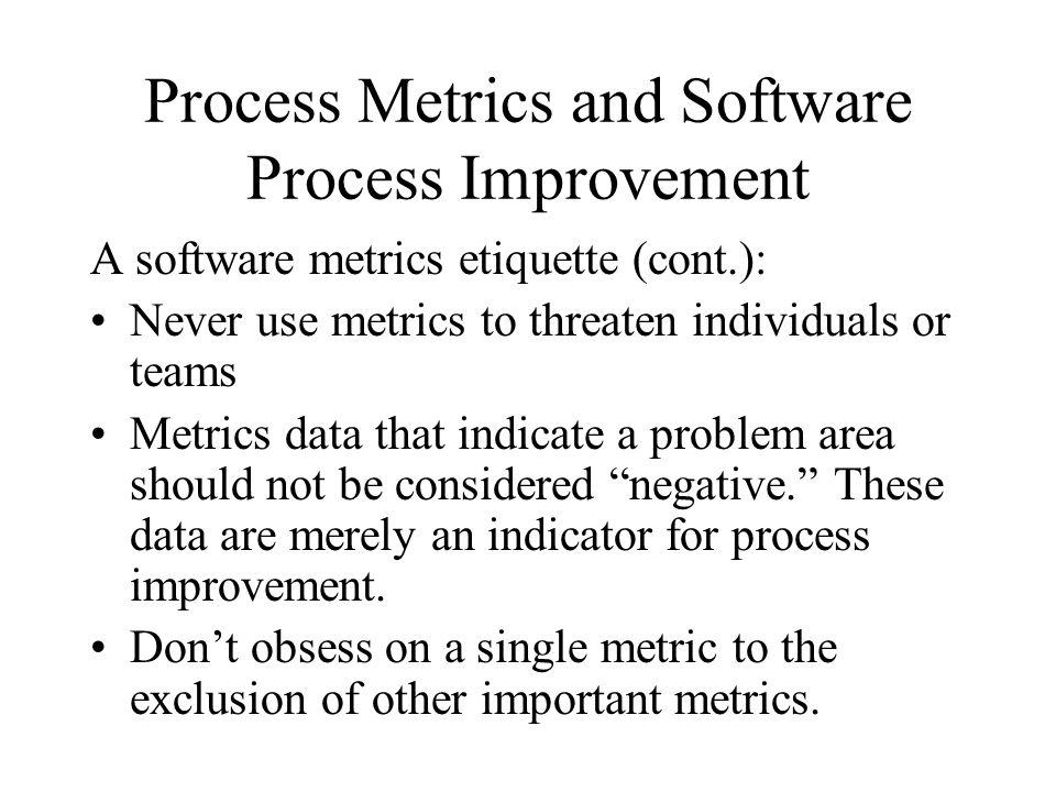 Process Metrics and Software Process Improvement A software metrics etiquette (cont.): Never use metrics to threaten individuals or teams Metrics data
