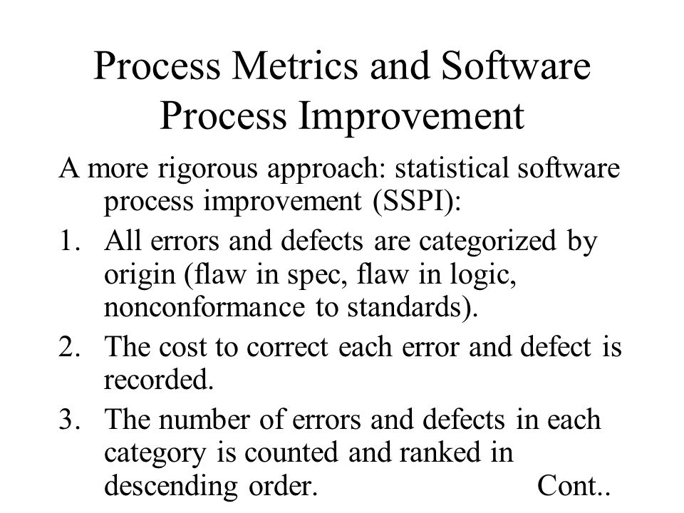 Process Metrics and Software Process Improvement A more rigorous approach: statistical software process improvement (SSPI): 1.All errors and defects a