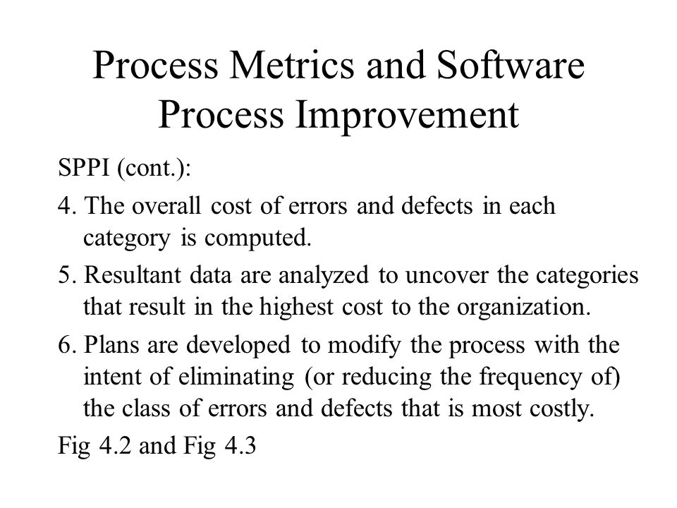 Process Metrics and Software Process Improvement SPPI (cont.): 4. The overall cost of errors and defects in each category is computed. 5. Resultant da