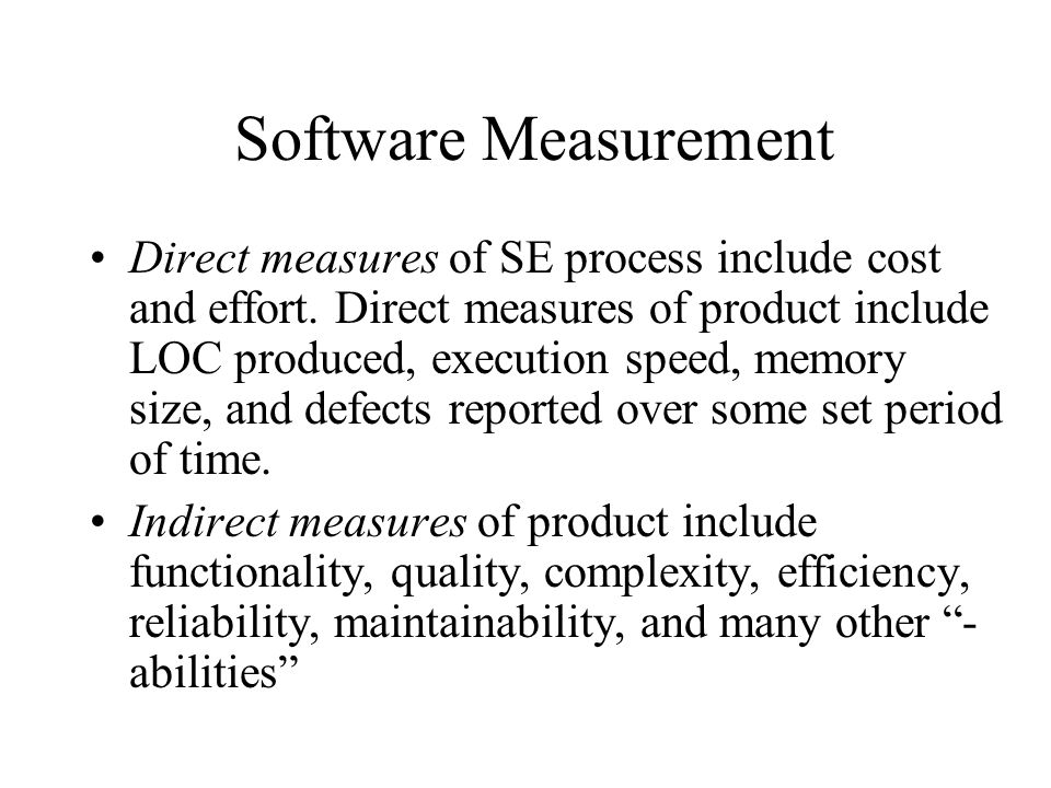 Software Measurement Direct measures of SE process include cost and effort. Direct measures of product include LOC produced, execution speed, memory s