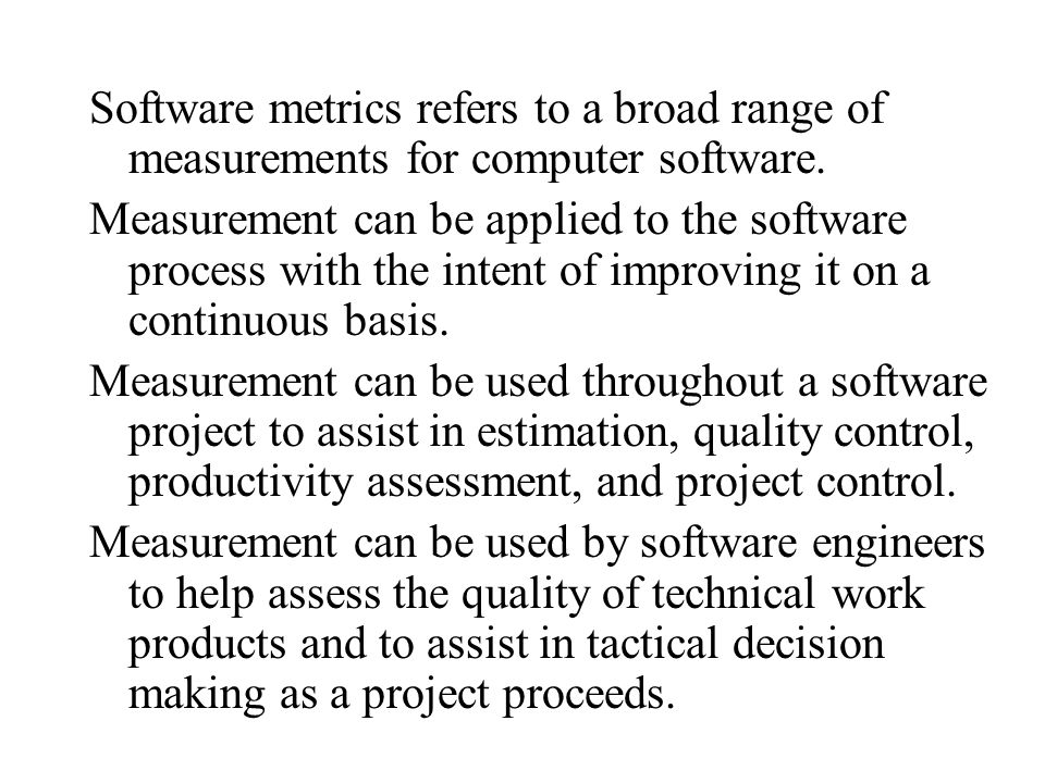 4.5 Metrics for Software Quality Must use technical measures to evaluate quality in objective, rather than subjective ways.