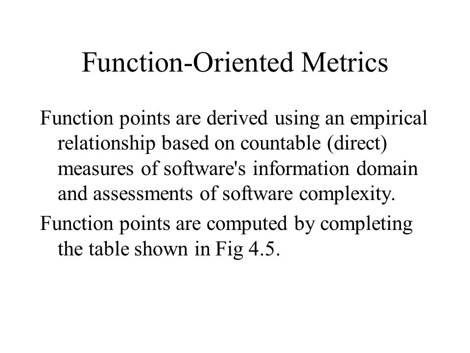 Function-Oriented Metrics Function points are derived using an empirical relationship based on countable (direct) measures of software's information d