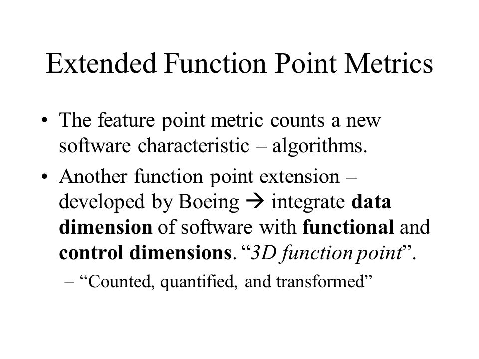 Extended Function Point Metrics The feature point metric counts a new software characteristic – algorithms. Another function point extension – develop