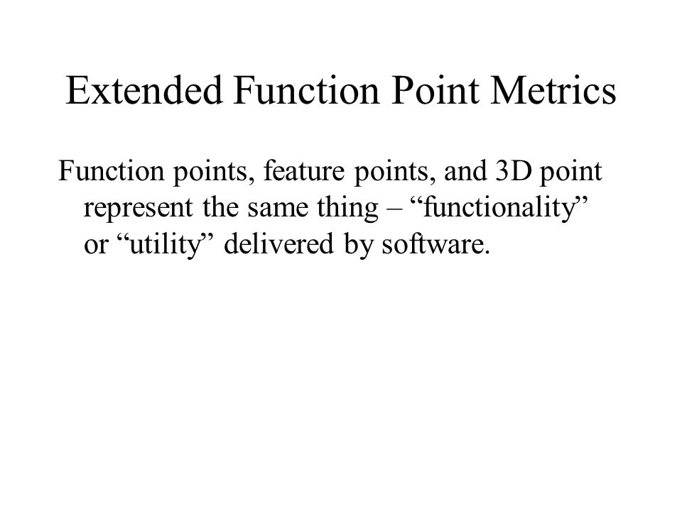 """Extended Function Point Metrics Function points, feature points, and 3D point represent the same thing – """"functionality"""" or """"utility"""" delivered by sof"""