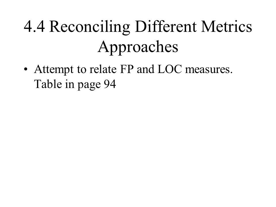 4.4 Reconciling Different Metrics Approaches Attempt to relate FP and LOC measures. Table in page 94