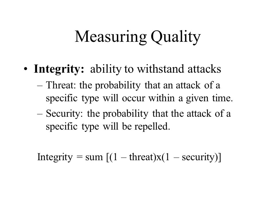 Measuring Quality Integrity: ability to withstand attacks –Threat: the probability that an attack of a specific type will occur within a given time. –