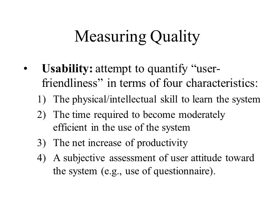 """Measuring Quality Usability: attempt to quantify """"user- friendliness"""" in terms of four characteristics: 1)The physical/intellectual skill to learn the"""