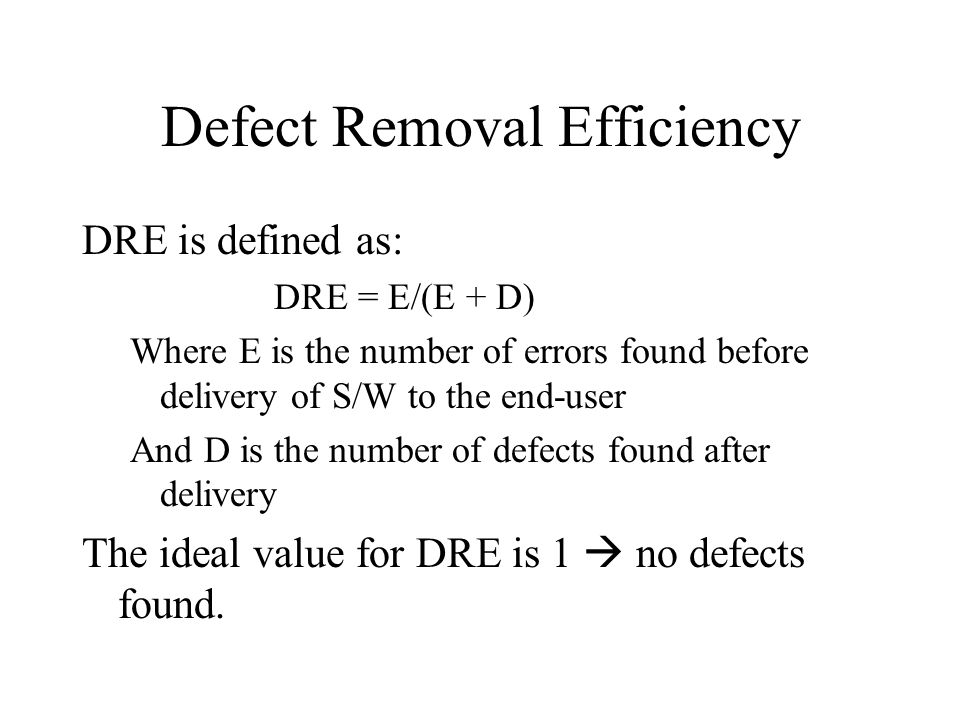 Defect Removal Efficiency DRE is defined as: DRE = E/(E + D) Where E is the number of errors found before delivery of S/W to the end-user And D is the